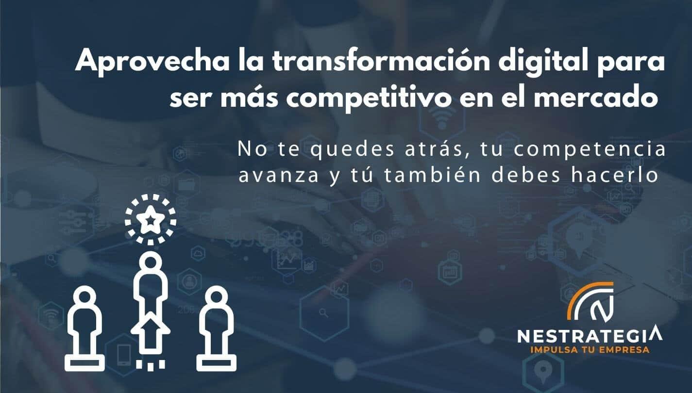Cómo aprovechar la transformación digital para ser más competitivo en el mercado
